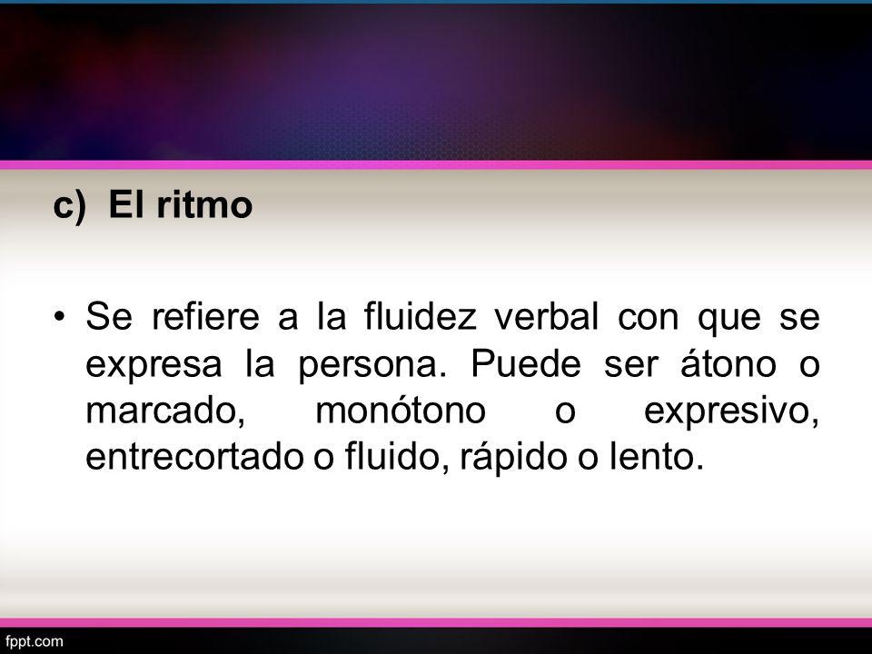 c) El ritmo Se refiere a la fluidez verbal con que se expresa la persona. Puede ser átono o marcado, monótono o expresivo, entrecortado o fluido, rápi