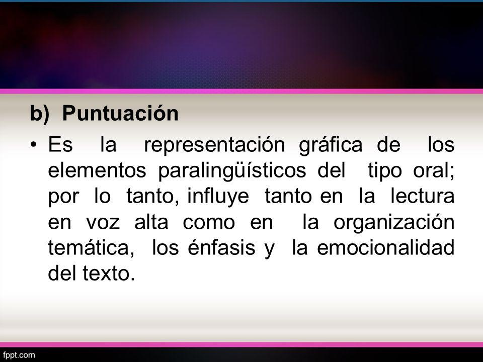 b) Puntuación Es la representación gráfica de los elementos paralingüísticos del tipo oral; por lo tanto, influye tanto en la lectura en voz alta como