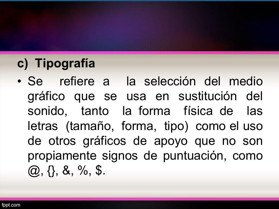 c) Tipografía Se refiere a la selección del medio gráfico que se usa en sustitución del sonido, tanto la forma física de las letras (tamaño, forma, ti