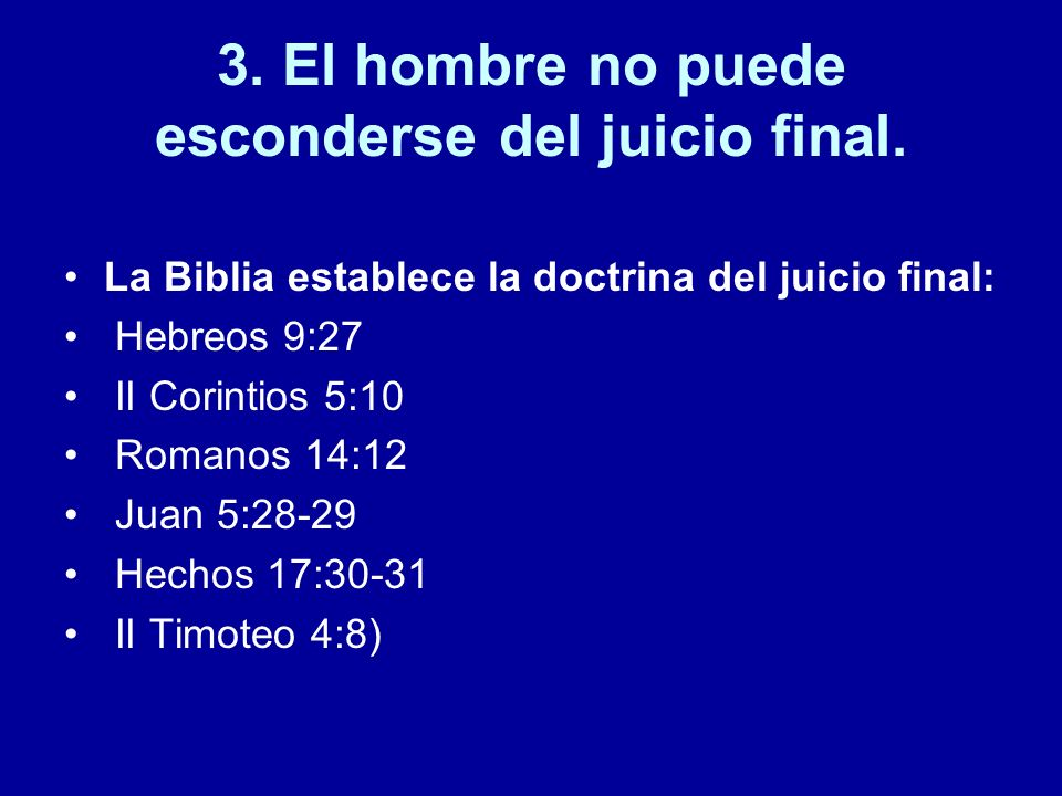 3. El hombre no puede esconderse del juicio final. La Biblia establece la doctrina del juicio final: Hebreos 9:27 II Corintios 5:10 Romanos 14:12 Juan