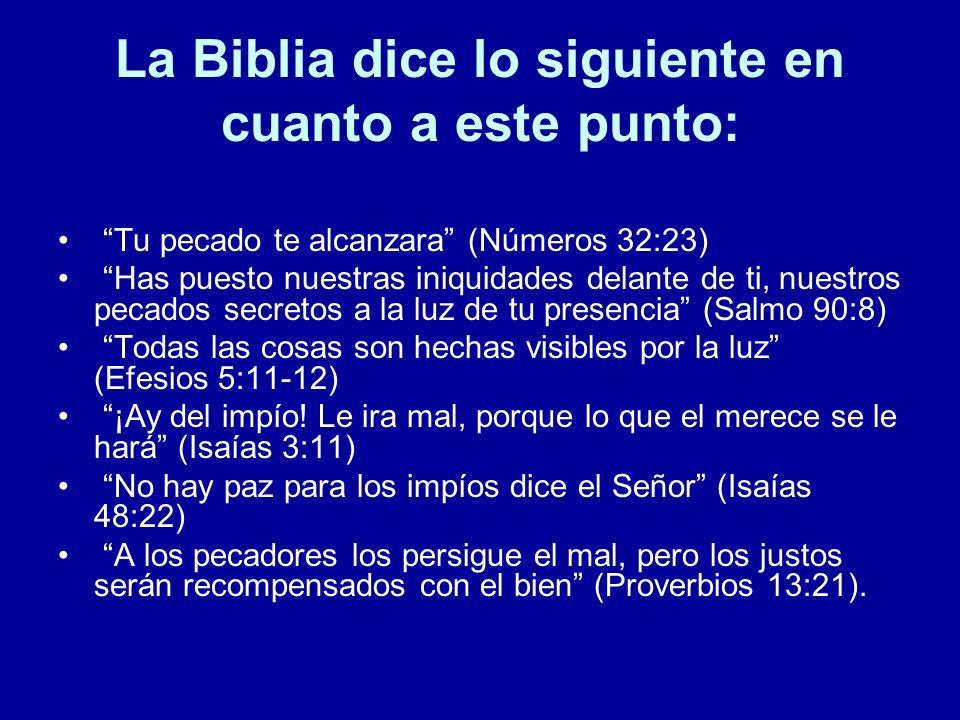 La Biblia dice lo siguiente en cuanto a este punto: Tu pecado te alcanzara (Números 32:23) Has puesto nuestras iniquidades delante de ti, nuestros pec