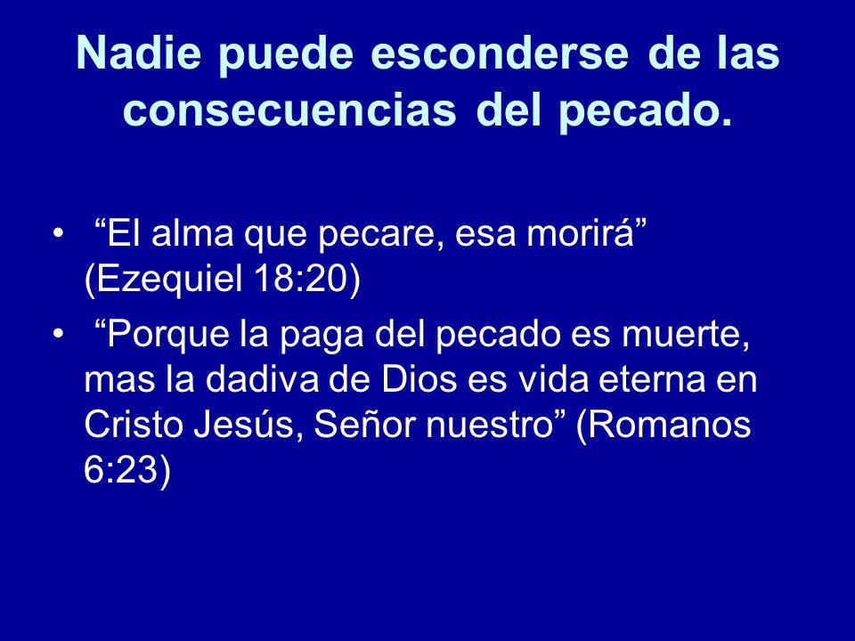 Nadie puede esconderse de las consecuencias del pecado. El alma que pecare, esa morirá (Ezequiel 18:20) Porque la paga del pecado es muerte, mas la da