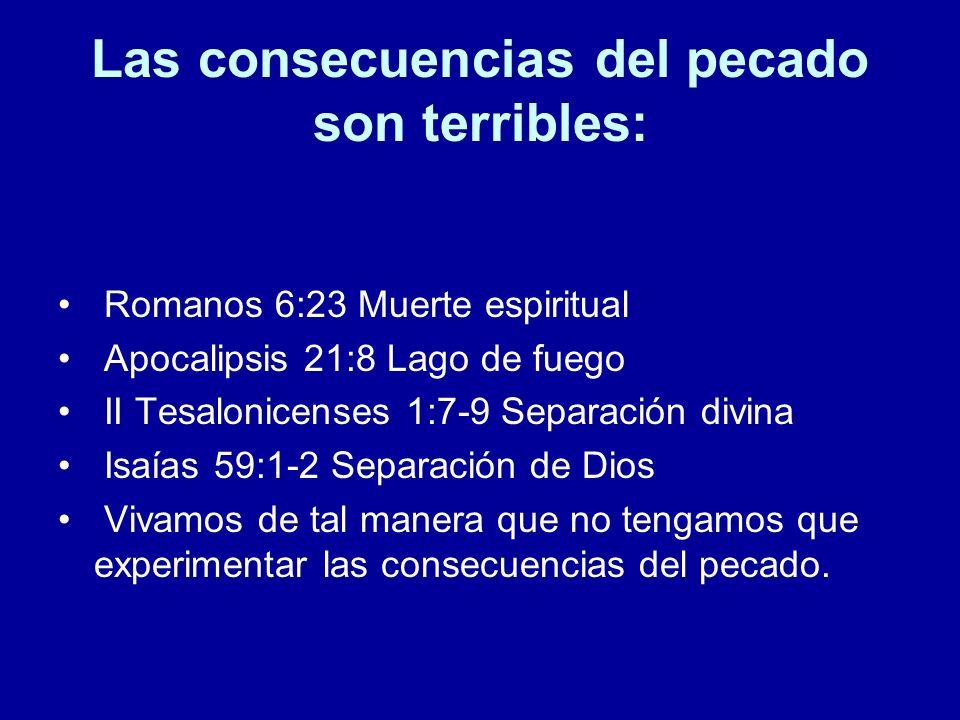 Las consecuencias del pecado son terribles: Romanos 6:23 Muerte espiritual Apocalipsis 21:8 Lago de fuego II Tesalonicenses 1:7-9 Separación divina Is