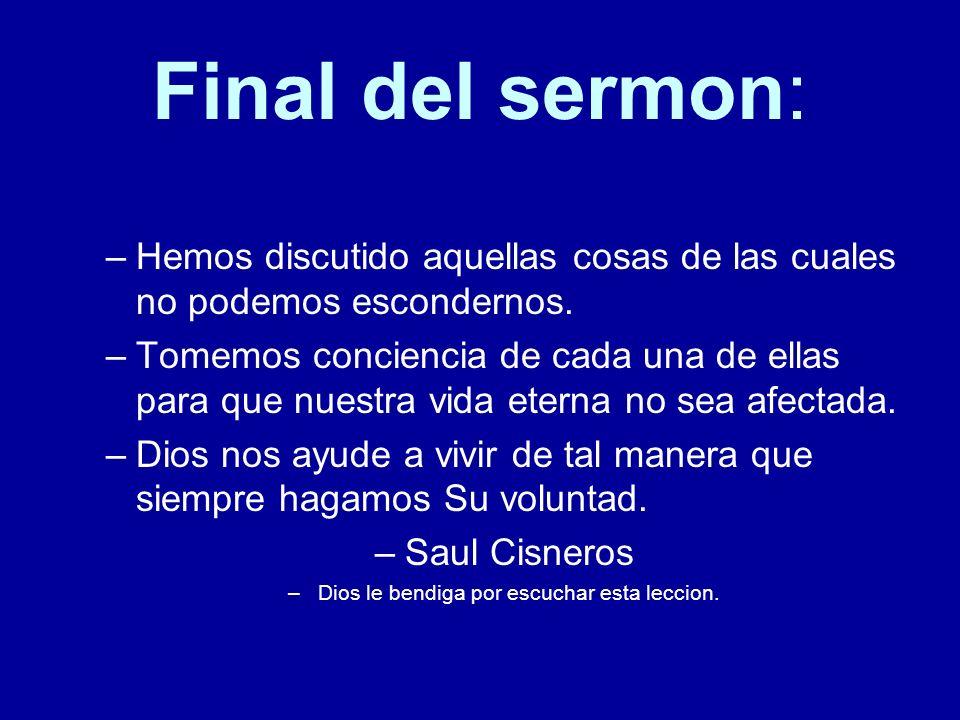Final del sermon: –H–Hemos discutido aquellas cosas de las cuales no podemos escondernos. –T–Tomemos conciencia de cada una de ellas para que nuestra