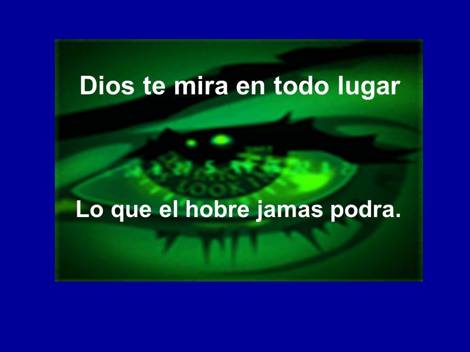 Dios te mira en todo lugar Lo que el hobre jamas podra.