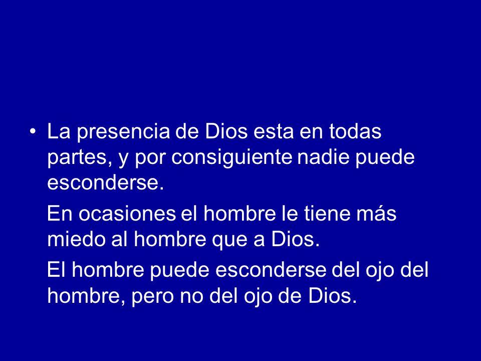 La presencia de Dios esta en todas partes, y por consiguiente nadie puede esconderse. En ocasiones el hombre le tiene más miedo al hombre que a Dios.