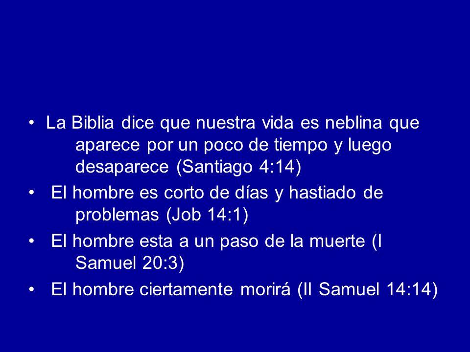 La Biblia dice que nuestra vida es neblina que aparece por un poco de tiempo y luego desaparece (Santiago 4:14) El hombre es corto de días y hastiado