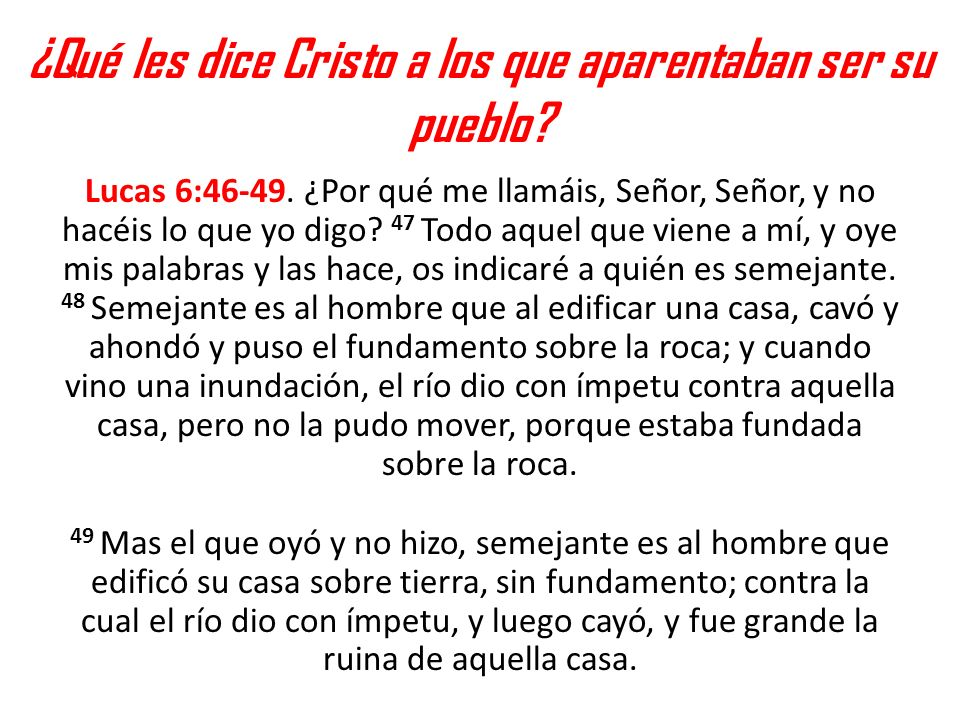 ¿Qué les dice Cristo a los que aparentaban ser su pueblo? Lucas 6:46-49. ¿Por qué me llamáis, Señor, Señor, y no hacéis lo que yo digo? 47 Todo aquel
