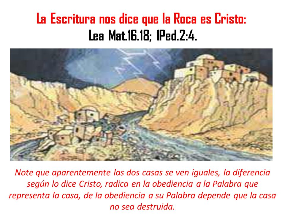 La Escritura nos dice que la Roca es Cristo: Lea Mat.16.18; 1Ped.2:4. Note que aparentemente las dos casas se ven iguales, la diferencia según lo dice