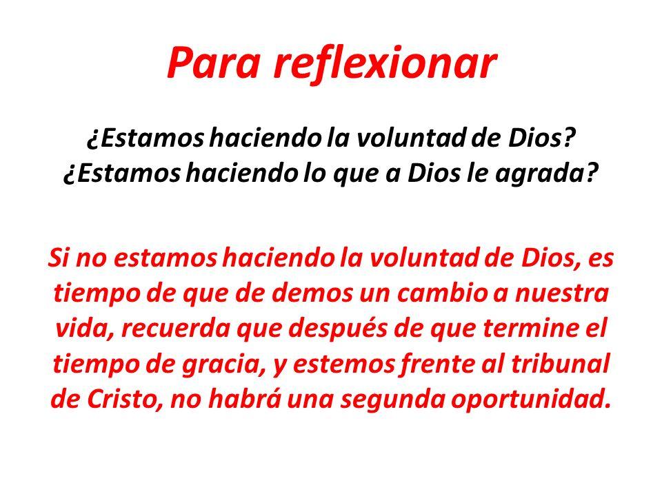 Para reflexionar ¿Estamos haciendo la voluntad de Dios? ¿Estamos haciendo lo que a Dios le agrada? Si no estamos haciendo la voluntad de Dios, es tiem