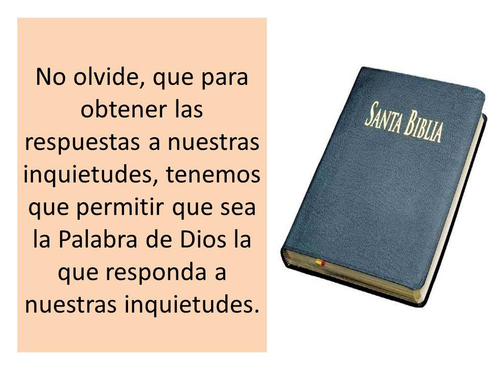 No olvide, que para obtener las respuestas a nuestras inquietudes, tenemos que permitir que sea la Palabra de Dios la que responda a nuestras inquietudes.