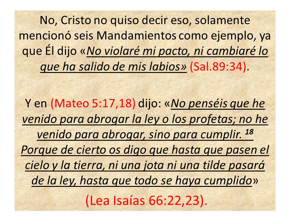 No, Cristo no quiso decir eso, solamente mencionó seis Mandamientos como ejemplo, ya que Él dijo «No violaré mi pacto, ni cambiaré lo que ha salido de mis labios» (Sal.89:34).