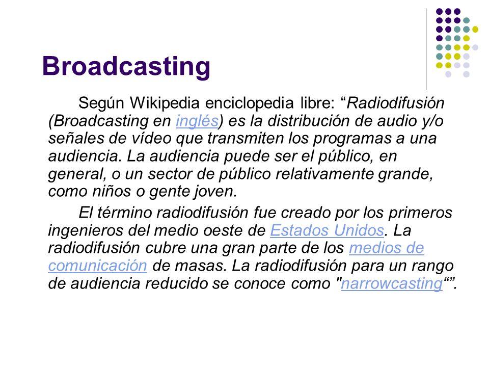Broadcasting Según Wikipedia enciclopedia libre: Radiodifusión (Broadcasting en inglés) es la distribución de audio y/o señales de vídeo que transmite