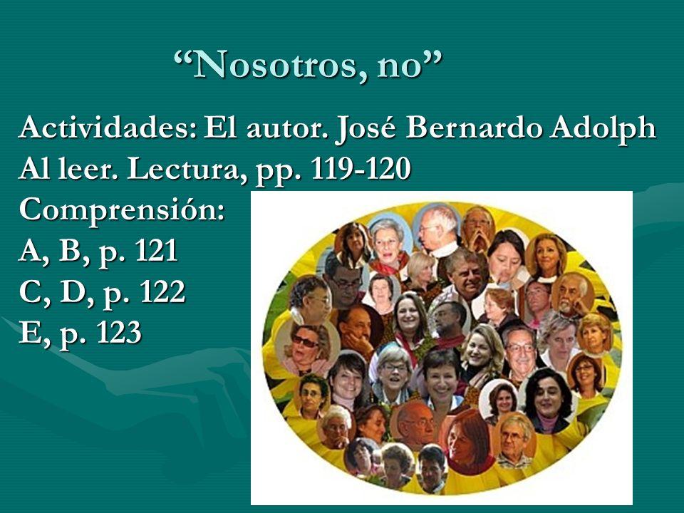 Nosotros, no Actividades: El autor. José Bernardo Adolph Al leer. Lectura, pp. 119-120 Comprensión: A, B, p. 121 C, D, p. 122 E, p. 123