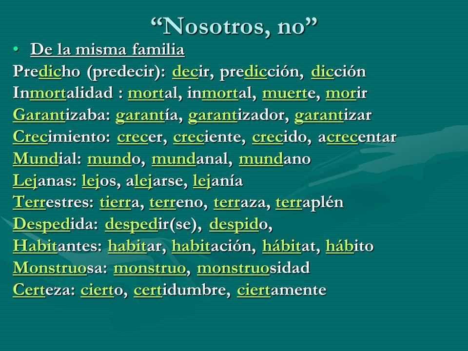 Nosotros, no De la misma familiaDe la misma familia Predicho (predecir): decir, predicción, dicción Inmortalidad : mortal, inmortal, muerte, morir Gar