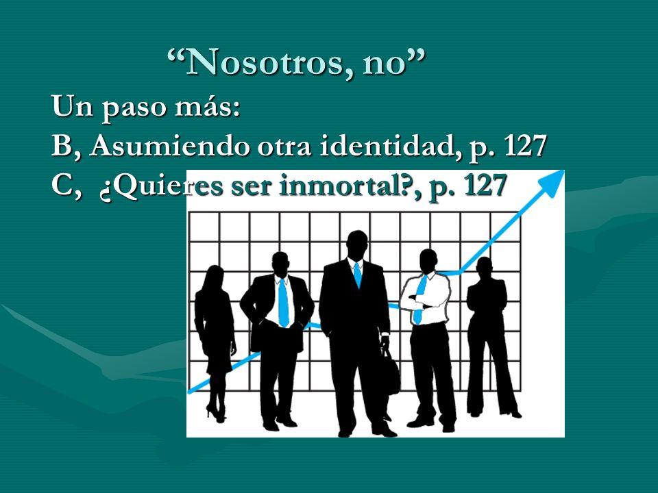 Nosotros, no Un paso más: B, Asumiendo otra identidad, p. 127 C, ¿Quieres ser inmortal?, p. 127