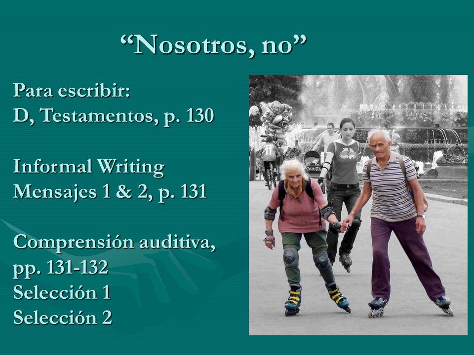 Nosotros, no Para escribir: D, Testamentos, p. 130 Informal Writing Mensajes 1 & 2, p. 131 Comprensión auditiva, pp. 131-132 Selección 1 Selección 2