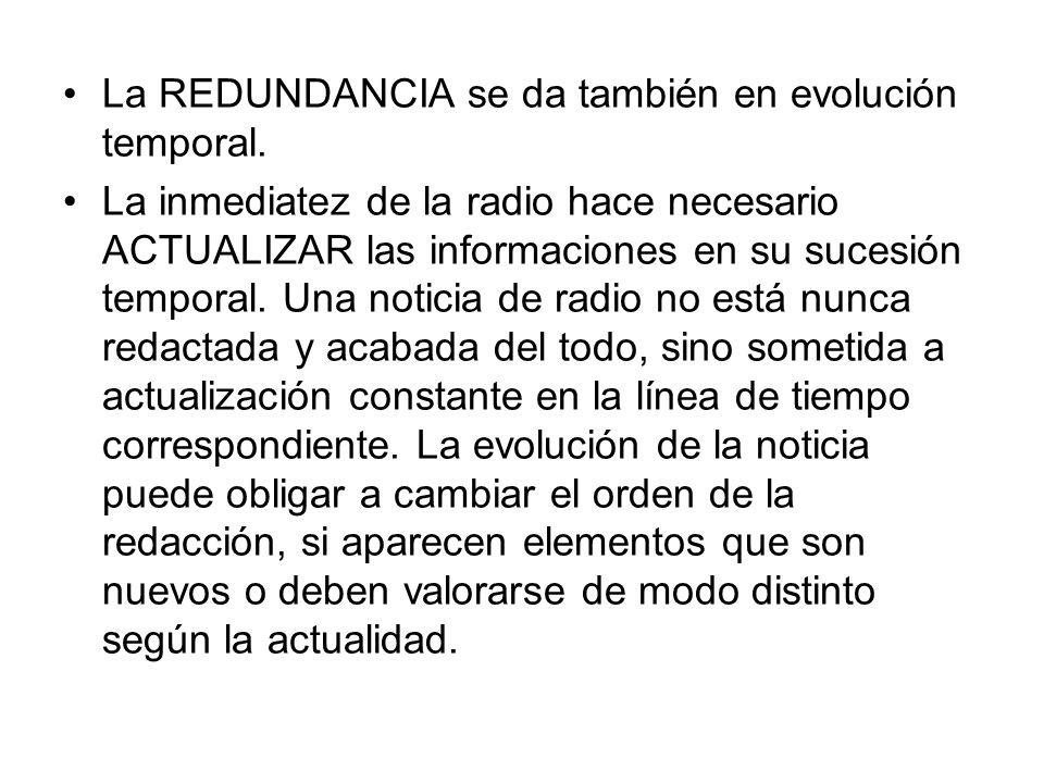 La REDUNDANCIA se da también en evolución temporal. La inmediatez de la radio hace necesario ACTUALIZAR las informaciones en su sucesión temporal. Una