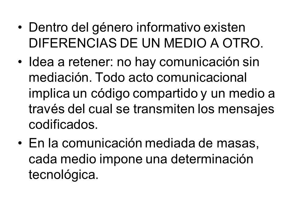 Dentro del género informativo existen DIFERENCIAS DE UN MEDIO A OTRO. Idea a retener: no hay comunicación sin mediación. Todo acto comunicacional impl