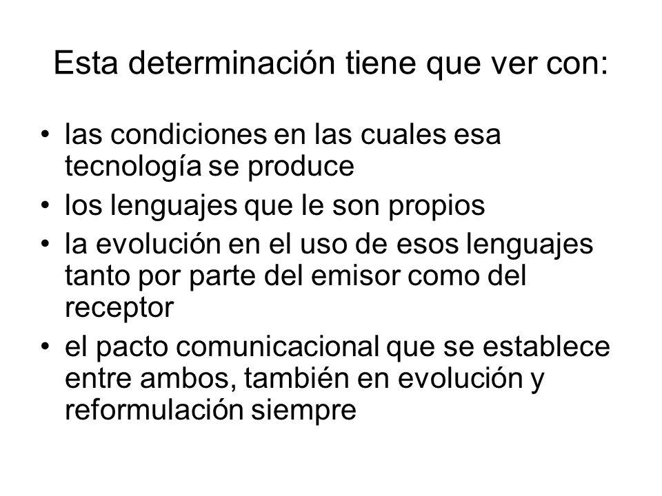 Esta determinación tiene que ver con: las condiciones en las cuales esa tecnología se produce los lenguajes que le son propios la evolución en el uso