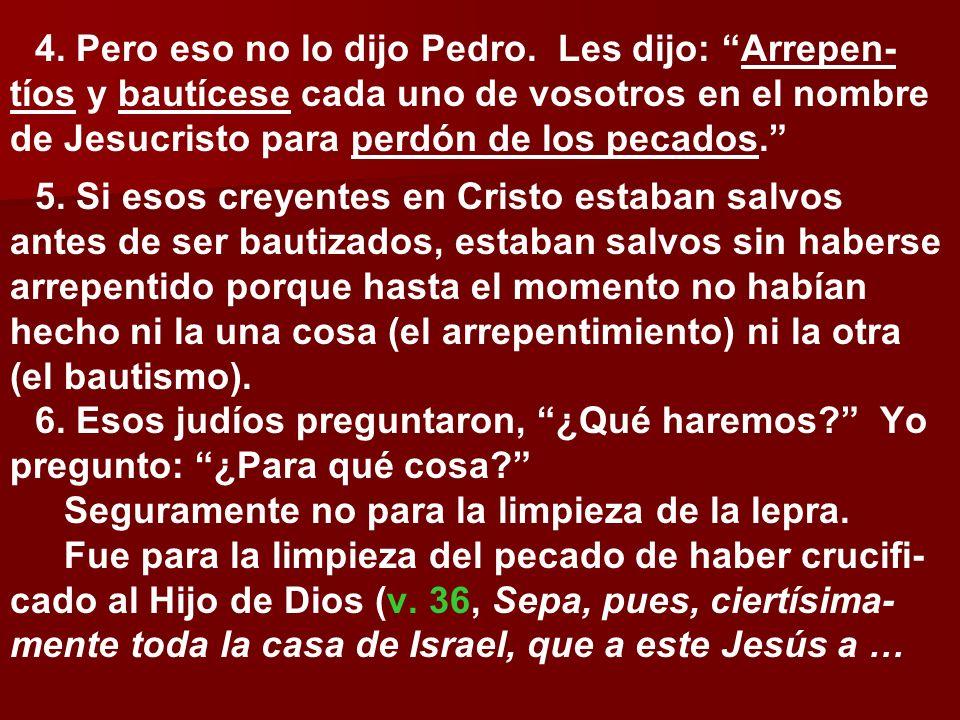 4. Pero eso no lo dijo Pedro. Les dijo: Arrepen- tíos y bautícese cada uno de vosotros en el nombre de Jesucristo para perdón de los pecados. 5. Si es