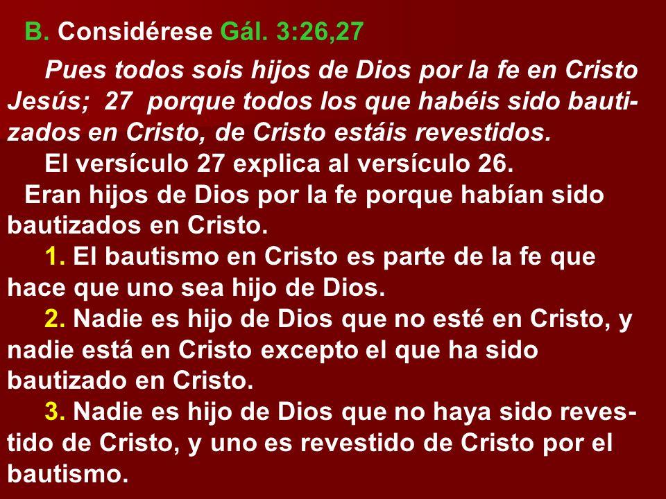 B. Considérese Gál. 3:26,27 Pues todos sois hijos de Dios por la fe en Cristo Jesús; 27 porque todos los que habéis sido bauti- zados en Cristo, de Cr