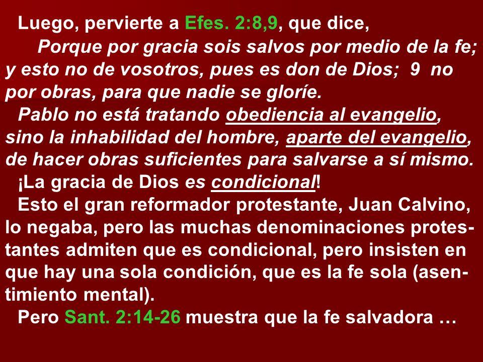 Luego, pervierte a Efes. 2:8,9, que dice, Porque por gracia sois salvos por medio de la fe; y esto no de vosotros, pues es don de Dios; 9 no por obras