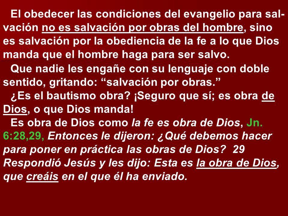 El obedecer las condiciones del evangelio para sal- vación no es salvación por obras del hombre, sino es salvación por la obediencia de la fe a lo que