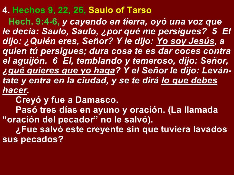 4. Hechos 9, 22, 26, Saulo of Tarso Hech. 9:4-6, y cayendo en tierra, oyó una voz que le decía: Saulo, Saulo, ¿por qué me persigues? 5 El dijo: ¿Quién
