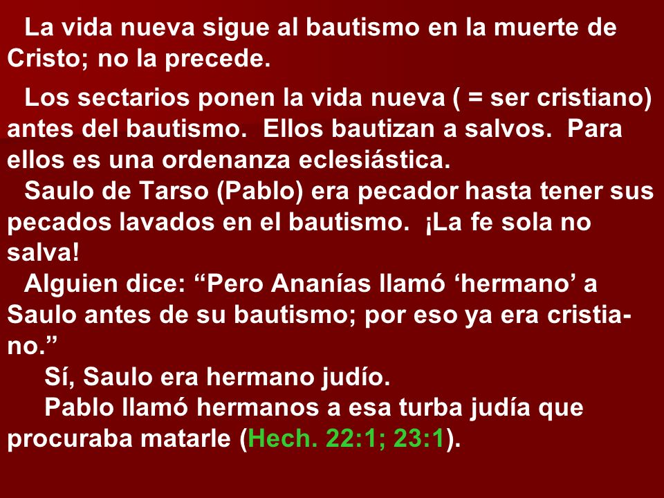 La vida nueva sigue al bautismo en la muerte de Cristo; no la precede. Los sectarios ponen la vida nueva ( = ser cristiano) antes del bautismo. Ellos