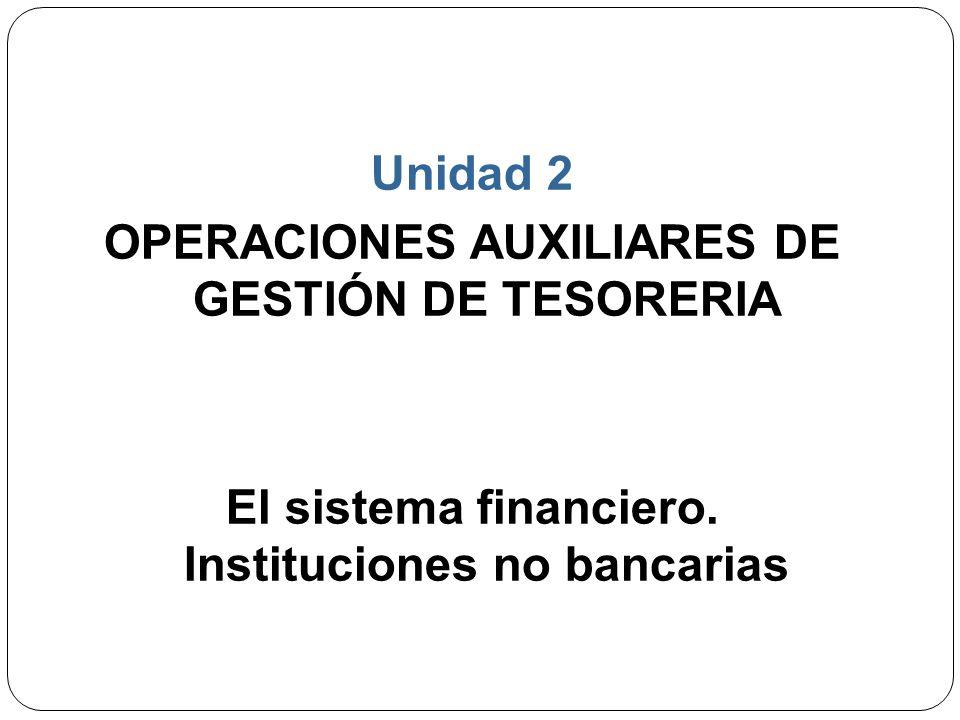 Unidad 2 OPERACIONES AUXILIARES DE GESTIÓN DE TESORERIA El sistema financiero. Instituciones no bancarias