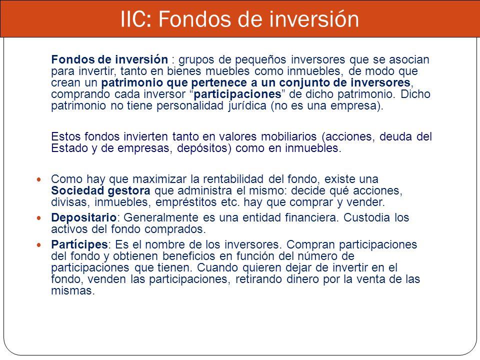 IIC: Fondos de inversión Fondos de inversión : grupos de pequeños inversores que se asocian para invertir, tanto en bienes muebles como inmuebles, de