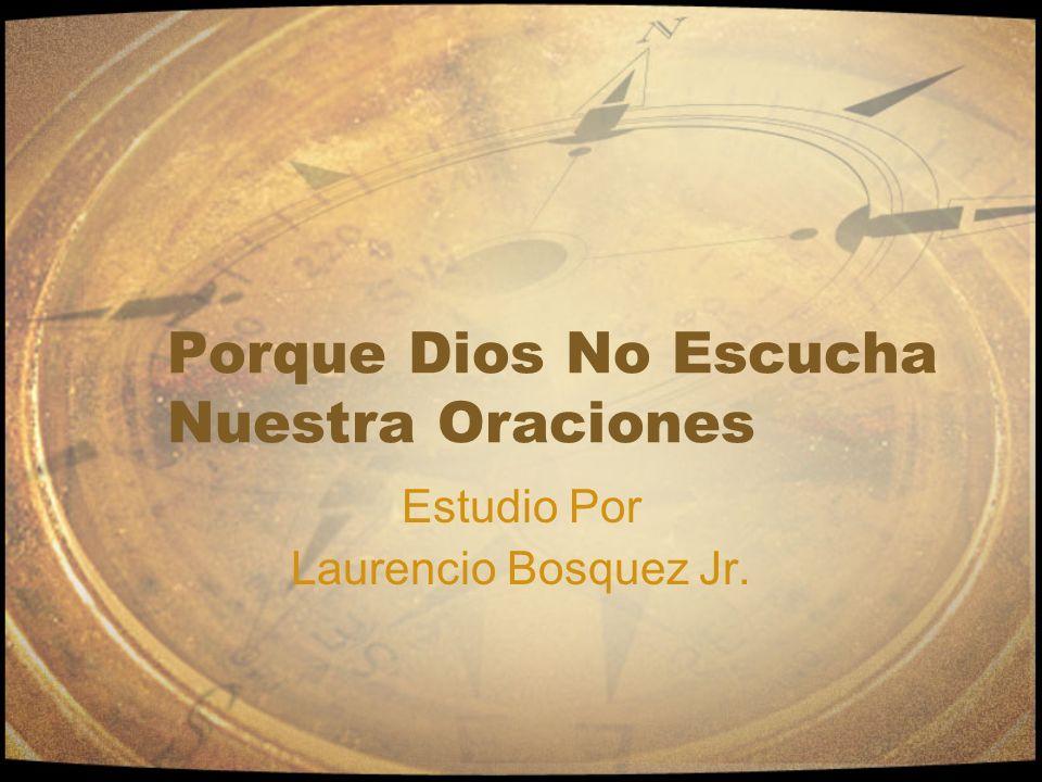 Porque Dios No Escucha Nuestra Oraciones Estudio Por Laurencio Bosquez Jr.