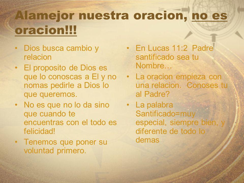 Alamejor nuestra oracion, no es oracion!!! Dios busca cambio y relacion El proposito de Dios es que lo conoscas a El y no nomas pedirle a Dios lo que