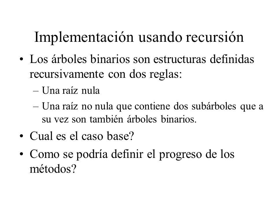 Implementación usando recursión Los árboles binarios son estructuras definidas recursivamente con dos reglas: –Una raíz nula –Una raíz no nula que con