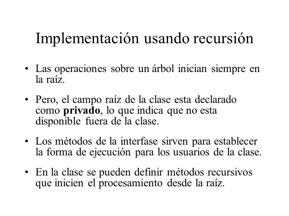 Implementación usando recursión Las operaciones sobre un árbol inician siempre en la raíz. Pero, el campo raíz de la clase esta declarado como privado