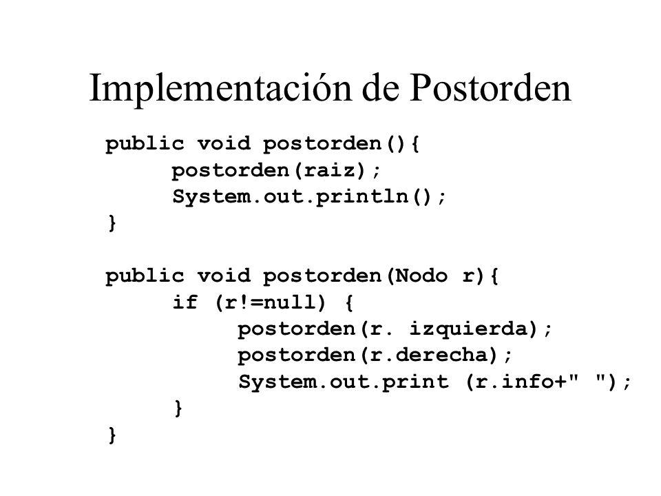 Implementación de Postorden public void postorden(){ postorden(raiz); System.out.println(); } public void postorden(Nodo r){ if (r!=null) { postorden(