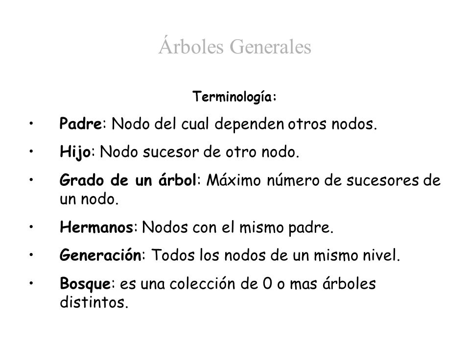 Árboles Generales Terminología: Padre: Nodo del cual dependen otros nodos. Hijo: Nodo sucesor de otro nodo. Grado de un árbol: Máximo número de suceso