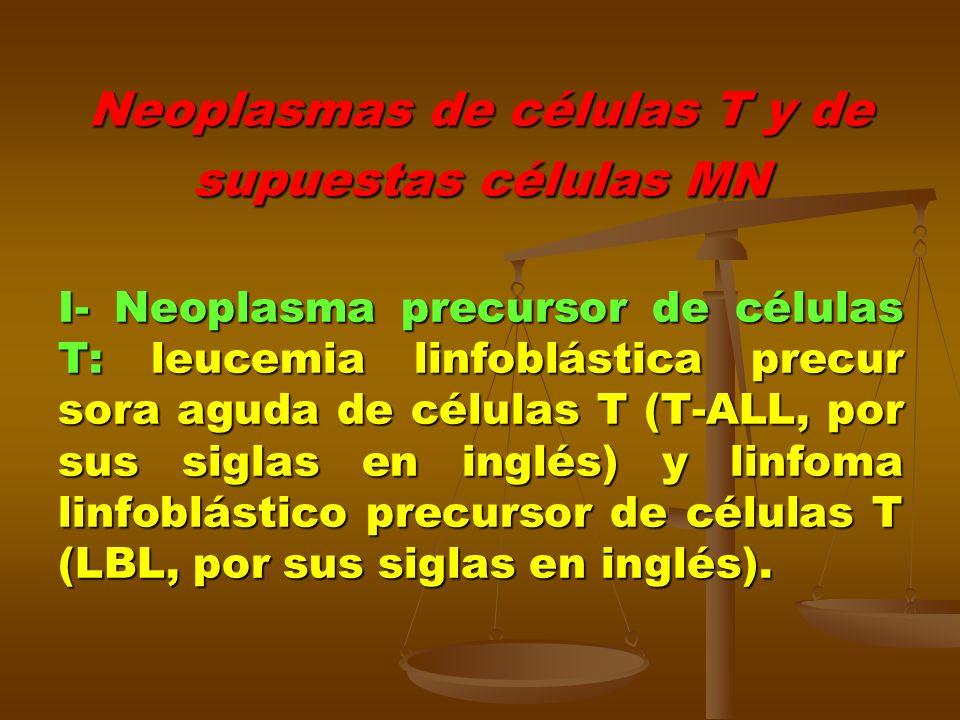 Neoplasmas de células T y de supuestas células MN I- Neoplasma precursor de células T: leucemia linfoblástica precur sora aguda de células T (T-ALL, p