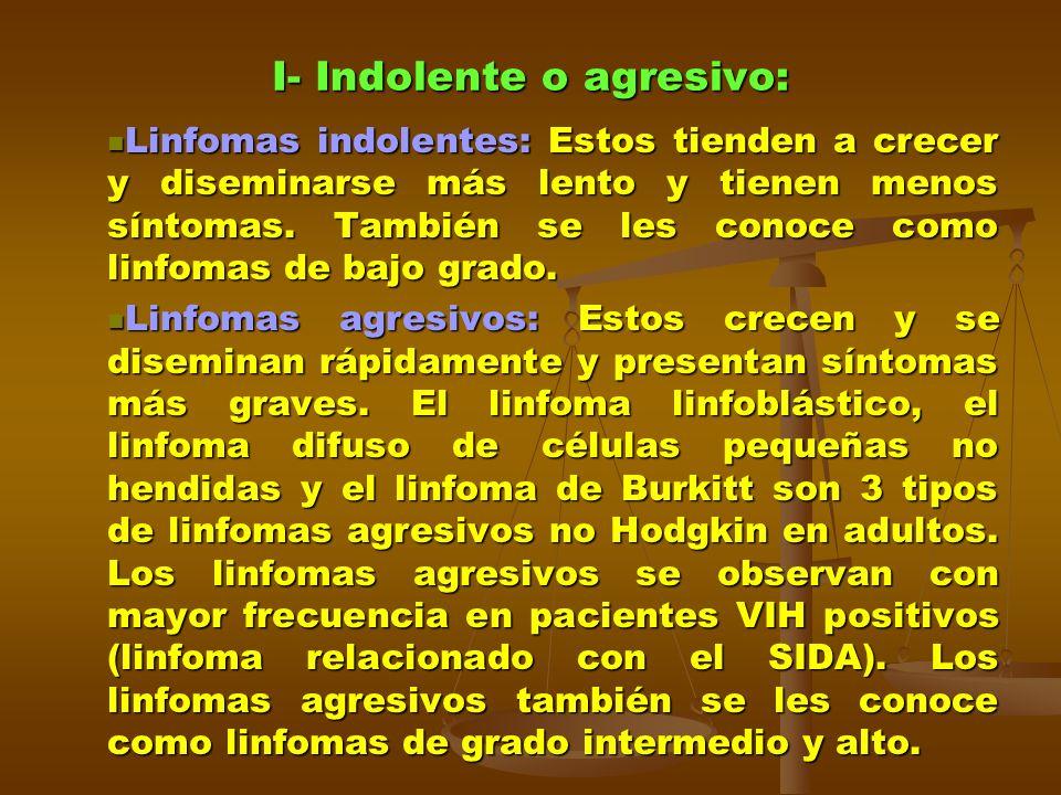 I- Indolente o agresivo: Linfomas indolentes: Estos tienden a crecer y diseminarse más lento y tienen menos síntomas. También se les conoce como linfo