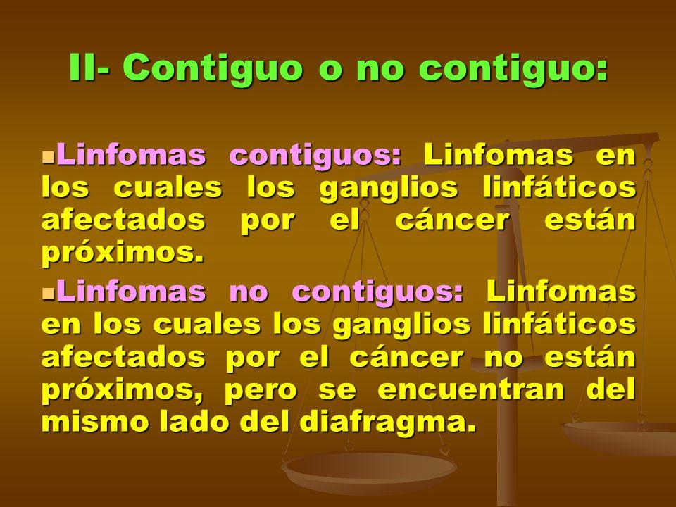 II- Contiguo o no contiguo: Linfomas contiguos: Linfomas en los cuales los ganglios linfáticos afectados por el cáncer están próximos. Linfomas contig