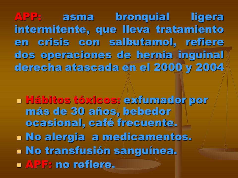 APP: asma bronquial ligera intermitente, que lleva tratamiento en crisis con salbutamol, refiere dos operaciones de hernia inguinal derecha atascada e