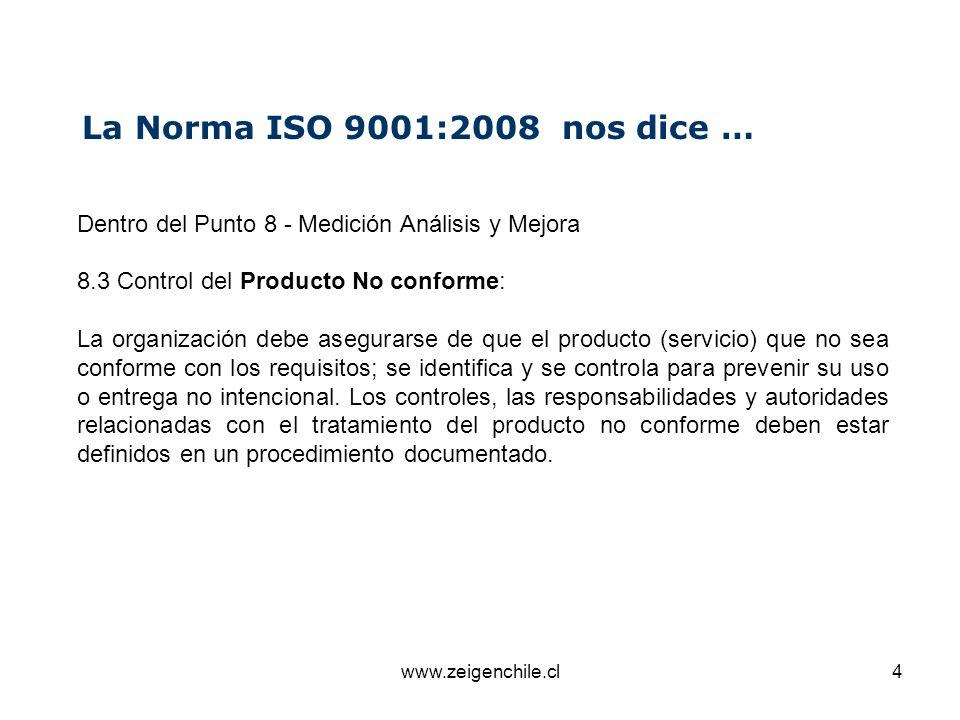 www.zeigenchile.cl4 La Norma ISO 9001:2008 nos dice … Dentro del Punto 8 - Medición Análisis y Mejora 8.3 Control del Producto No conforme: La organiz