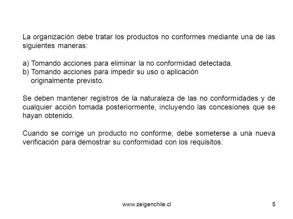 www.zeigenchile.cl5 La organización debe tratar los productos no conformes mediante una de las siguientes maneras: a) Tomando acciones para eliminar l