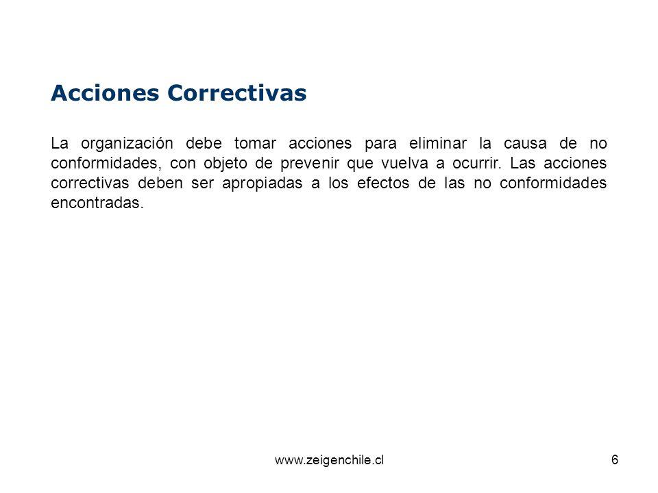 www.zeigenchile.cl6 Acciones Correctivas La organización debe tomar acciones para eliminar la causa de no conformidades, con objeto de prevenir que vu