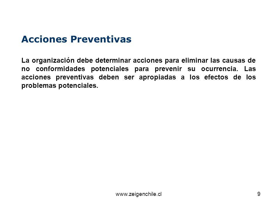 www.zeigenchile.cl9 Acciones Preventivas La organización debe determinar acciones para eliminar las causas de no conformidades potenciales para preven