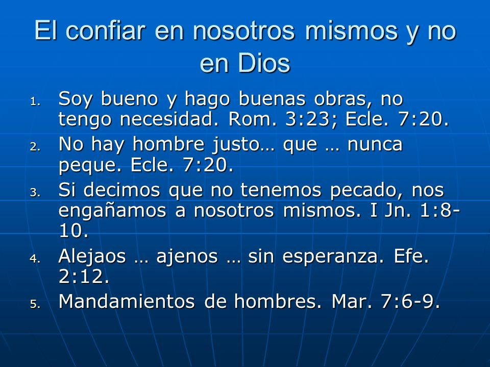 El confiar en nosotros mismos y no en Dios 1. Soy bueno y hago buenas obras, no tengo necesidad. Rom. 3:23; Ecle. 7:20. 2. No hay hombre justo… que …