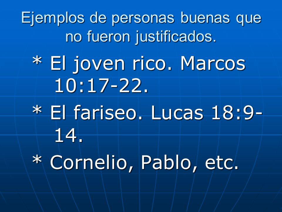 Ejemplos de personas buenas que no fueron justificados. * El joven rico. Marcos 10:17-22. * El fariseo. Lucas 18:9- 14. * Cornelio, Pablo, etc.