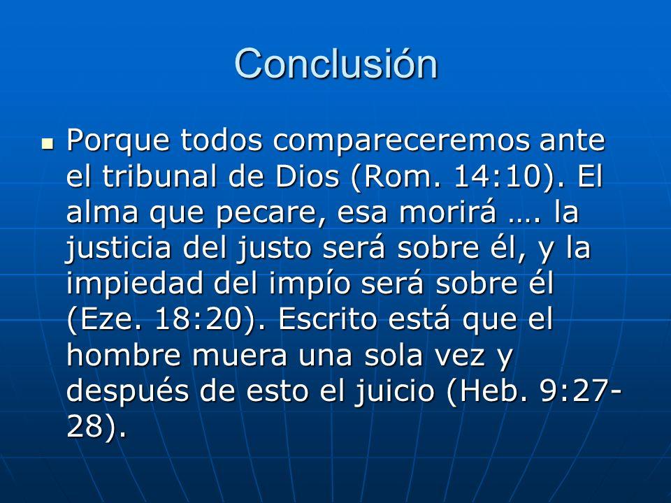 Conclusión Porque todos compareceremos ante el tribunal de Dios (Rom. 14:10). El alma que pecare, esa morirá …. la justicia del justo será sobre él, y