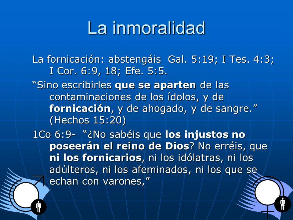 La inmoralidad La fornicación: abstengáis Gal. 5:19; I Tes. 4:3; I Cor. 6:9, 18; Efe. 5:5. Sino escribirles que se aparten de las contaminaciones de l